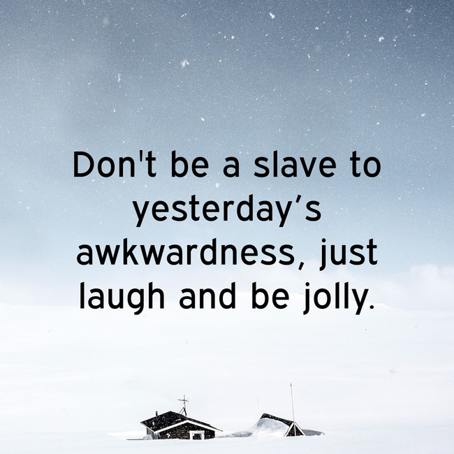 Don't be a slave to yesterday's awkwardness, just laugh and be jolly.