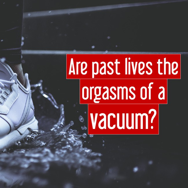 Are past lives the orgasm of a vacuum?