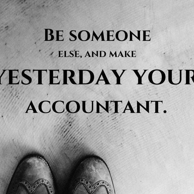 Be someone else, and make yesterday your accountant.