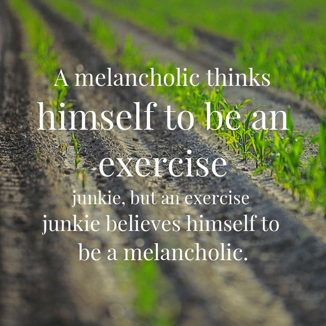 A melancholic thinks himself to be an exercise junkie, but an exercise junkie believes himself to be a melancholic.