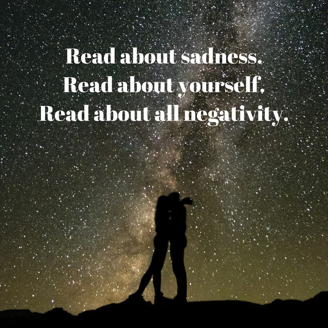 Read yourself. Read sadness. Read all negativity.
