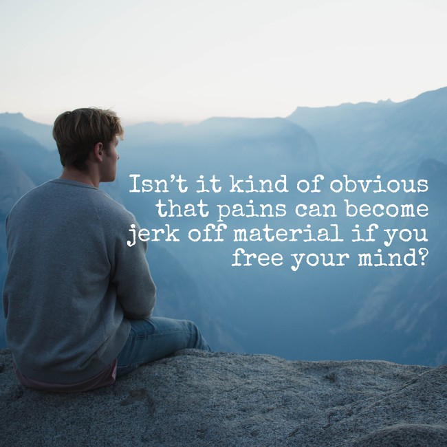 A man sitting on a mountain ledge contemplating the view: Isn't it kind of obvious that pains can become jerk off material if you free your mind?