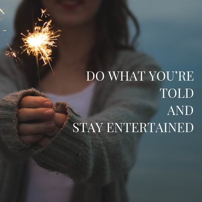 Do what you're told and stay entertained.