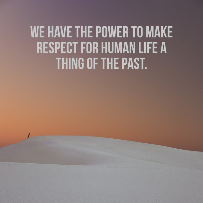 We have the power to make respect for human life a thing of the past.